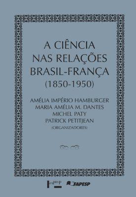 A Ciência nas Relações Brasil-França 1850-1950